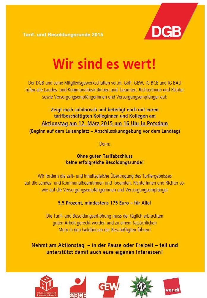 Tarif- und Besoldungsrunde 2015 Wir sind es wert! Der DGB und seine Mitgliedsgewerkschaften ver.di, GdP, GEW, IG BCE und IG BAU rufen alle Landes- und Kommunalbeamtinnen und -beamten, Richterinnen und Richter sowie Versorgungsempfängerinnen und Versorgungsempfänger auf: Zeigt euch solidarisch und beteiligt euch mit euren tarifbeschäftigten Kolleginnen und Kollegen am Aktionstag am 12. März 2015 um 16 Uhr in Potsdam (Beginn auf dem Luisenplatz – Abschlusskundgebung vor dem Landtag) Denn: Ohne guten Tarifabschluss keine erfolgreiche Besoldungsrunde! Wir fordern die zeit- und inhaltsgleiche Übertragung des Tarifergebnisses auf die Landes- und Kommunalbeamtinnen und -beamten, Richterinnen und Richter so- wie auf die Versorgungsempfängerinnen und Versorgungsempfänger 5,5 Prozent, mindestens 175 Euro – für Alle! Die Tarif- und Besoldungserhöhung muss der täglich erbrachten guten Arbeit gerecht werden und zu einem tatsächlichen Mehr in den Geldbörsen der Beschäftigten führen! Nehmt am Aktionstag – in der Pause oder Freizeit – teil und unterstützt damit auch eure eigenen Interessen!